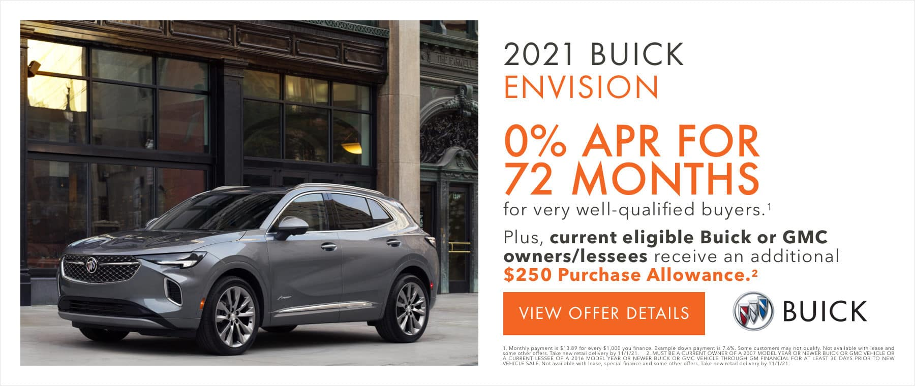 2021 Buick Envision 0% APR for 72 months for well qualified buyers. Plus, current eligible Buick or GMC owners/lessees receive an additional $250 purchase allowance