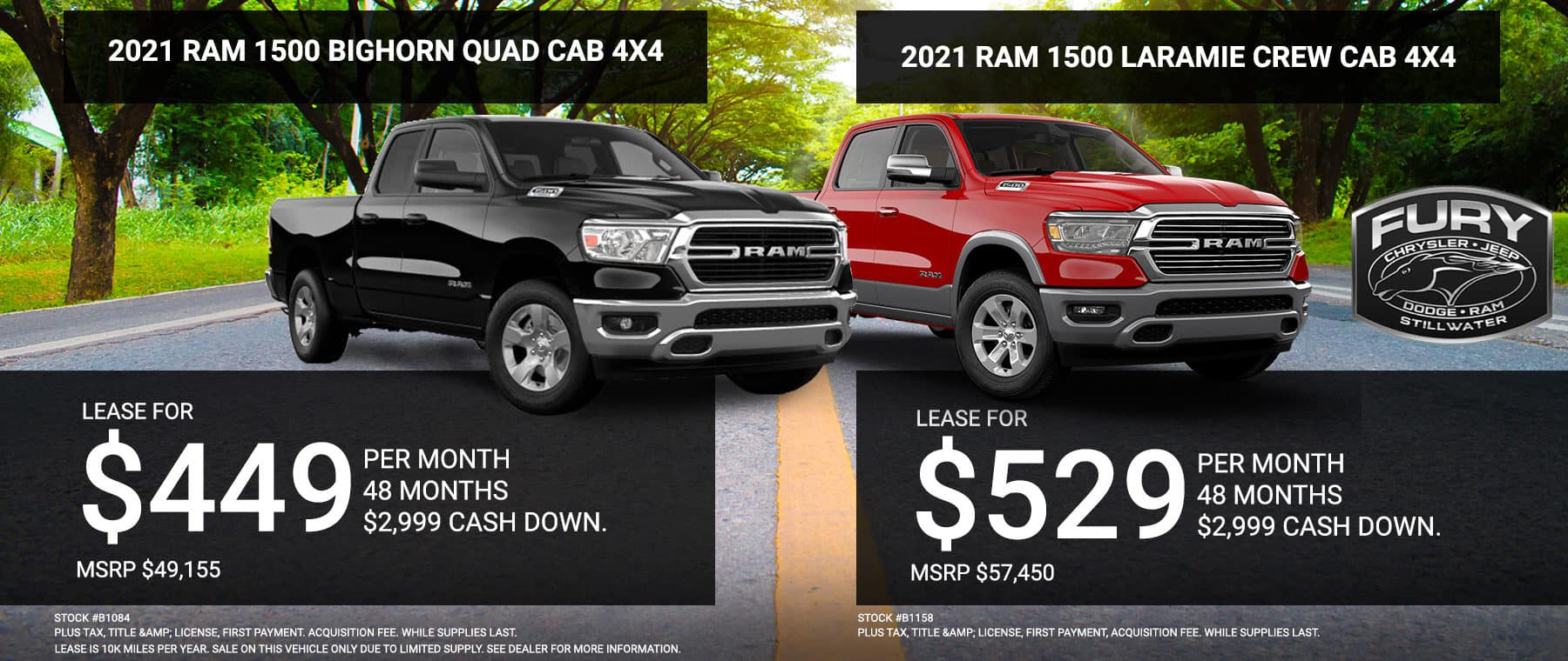 2021 RAM 1500 Bighorn Quad Cab 4x4 - Stock #B1084. Lease For $449 per month @ 48 months w/ $2,999 Cash Down. MSRP $49,155. Plus Tax, Title & License, First Payment. Acquisition Fee. While Supplies Last. 2021 RAM 1500 Laramie Crew Cab 4x4 - Stock #B1158. Lease For $529 per month @ 48 months w/$2,999 Cash Down - MSRP $57,45. Plus Tax, Title & License, First Payment, Acquisition Fee. While Supplies Last.