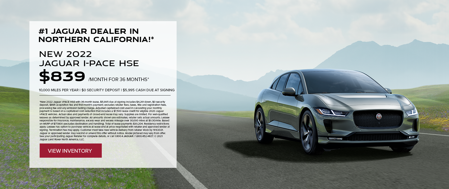 NEW 2022 JAGUAR I-PACE HSE. $839 PER MONTH. 36 MONTH LEASE TERM. $5,995 CASH DUE AT SIGNING. $0 SECURITY DEPOSIT. 10,000 MILES PER YEAR. EXCLUDES RETAILER FEES, TAXES, TITLE AND REGISTRATION FEES, PROCESSING FEE AND ANY EMISSION TESTING CHARGE. OFFER ENDS 11/1/2021.