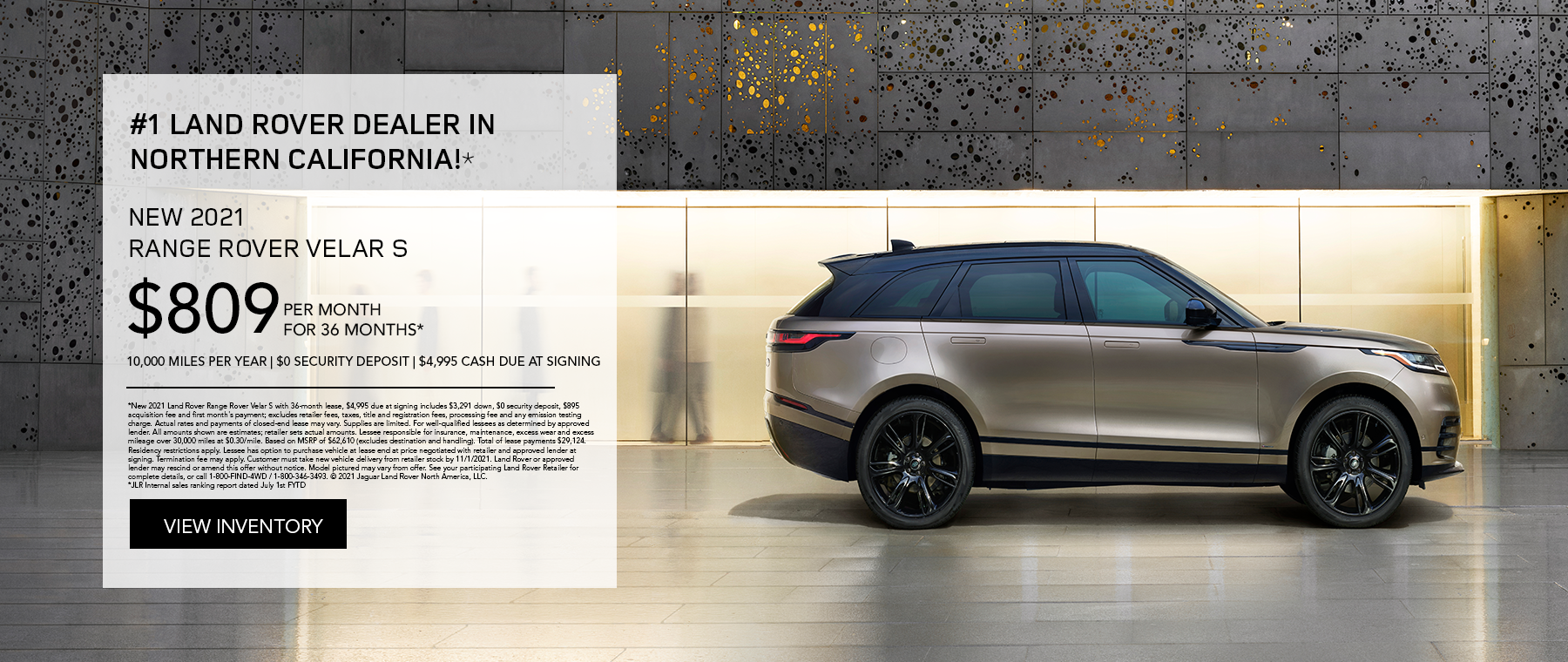 NEW 2021 RANGE ROVER VELAR S. $809 PER MONTH. 36 MONTH LEASE TERM. $4,995 CASH DUE AT SIGNING. $0 SECURITY DEPOSIT. 10,000 MILES PER YEAR. EXCLUDES RETAILER FEES, TAXES, TITLE AND REGISTRATION FEES, PROCESSING FEE AND ANY EMISSION TESTING CHARGE. OFFER ENDS 11/1/2021.